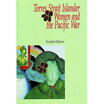 Torres Strait Islander Women and the Pacific War by Elizabeth Osborne