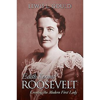 Edith Kermit Roosevelt - Creating the Modern First Lady by Lewis L. Go