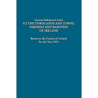 General Alphabetical Index to the Townlands and Towns Parishes and Baronies of Ireland. Based on the Census of Ireland for the Year 1851 by Ireland