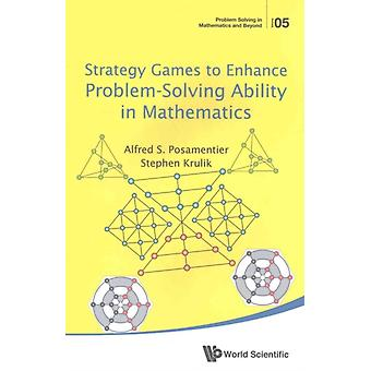 Strategy Games To Enhance Problemsolving Ability In Mathema by Alfred S. Posamentier