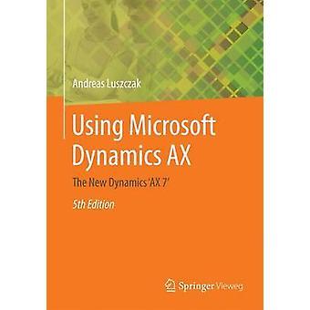 Using Microsoft Dynamics AX  The New Dynamics AX 7 by Luszczak & Andreas