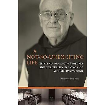 NotSoUnexciting Life Essays on Benedictine History and Spirituality in Honor of Michael Casey Ocso by Posa & Carmel