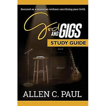 The God and Gigs Study Guide Succeed as a Musician Without Sacrificing your Faith by Paul & Allen C.