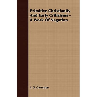 Primitive Christianity And Early Criticisms  A Work Of Negation by Garretson & A. S.