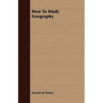 How To Study Geography by Parker & Francis W
