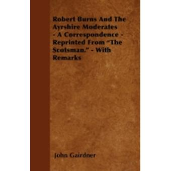 Robert Burns And The Ayrshire Moderates  A Correspondence  Reprinted From The Scotsman.  With Remarks by Gairdner & John