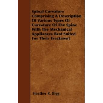 Spinal Curvature Comprising A Description Of Various Types Of Curvature Of The Spine With The Mechanical Appliances Best Suited For Their Treatment by Bigg & Heather R.