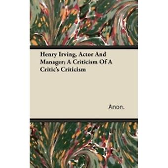 Henry Irving Actor and Manager A Criticism of a Critics Criticism by Anon
