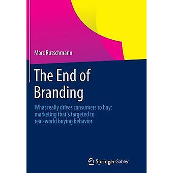 The End of Branding  What really drives consumers to buy marketing thats targeted to realworld buying behavior by Rutschmann & Marc