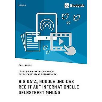 Big Data Google und das Recht auf informationelle SelbstbestimmungLsst sich Marktmacht durch Datenschutzrecht beschrnken by Efler & Camilla