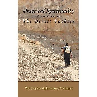 Practical Spirituality According to the Desert Fathers by Iskander & Athanasius