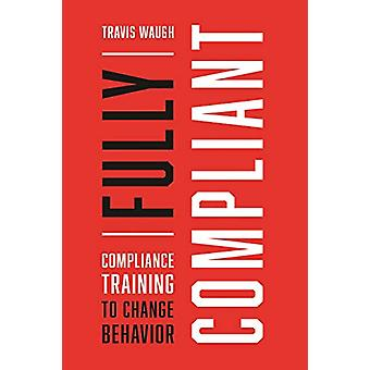 Fully Compliant - Compliance Training to Change Behavior by Travis Wau