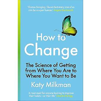 How to Change The Science of Getting from Where You Are to Where You Want to Be