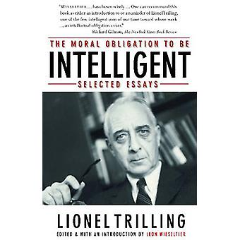 The Moral Obligation To Be Intelligent Selected Essays by Lionel Trilling &Edited by Leon Wieseltier