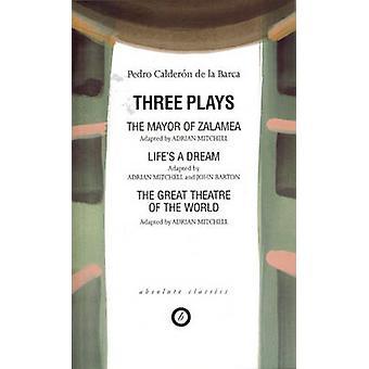 Three Plays the Mayor of ZalameaLifeAES a DreamGreat Theatre of the World Adap. Adrian Mitchell von Pedro Calderon de la Barca & Übersetzt von Adrian Mitchell