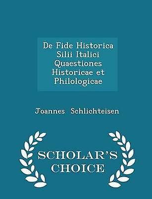 De Fide Historica Silii Italici Quaestiones Historicae et Philologicae  Scholars Choice Edition by Schlichteisen & Joannes
