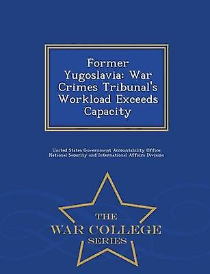 Former Yugoslavia War Crimes Tribunals Workload Exceeds Capacity  War College Series by United States Government Accountability
