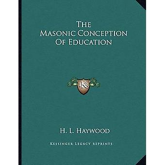The Masonic Conception of Education by H L Haywood - 9781163023983 Bo