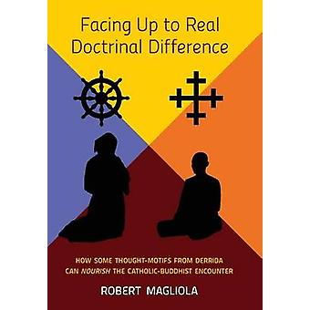 Facing Up to Real Doctrinal Difference How Some ThoughtMotifs from Derrida Can Nourish The CatholicBuddhist Encounter by Magliola & Robert