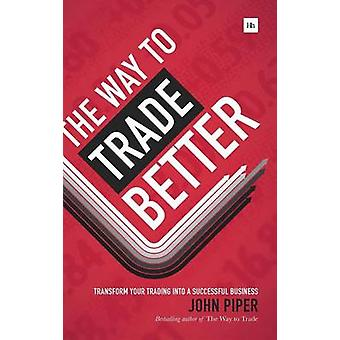 Way to Trade Better Transform Your Trading Into a Successful Business by Piper & John
