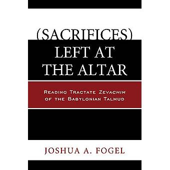 Sacrifices Left at the Altar Reading Tractate Zevachim of the Babylonian Talmud by Fogel & Joshua A.