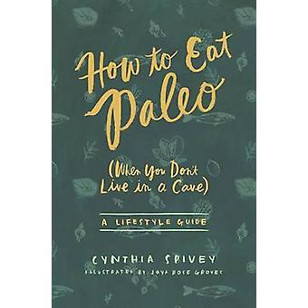 How to Eat Paleo When You Dont Live in a Cave by Spivey & Cynthia Flick
