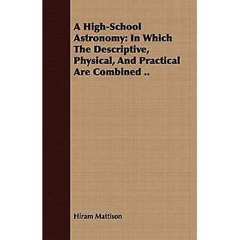 A HighSchool Astronomy In Which The Descriptive Physical And Practical Are Combined .. by Mattison & Hiram