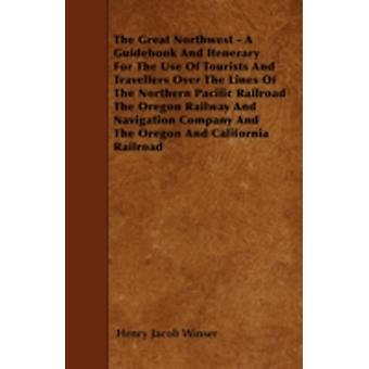 The Great Northwest  A Guidebook And Itenerary For The Use Of Tourists And Travellers Over The Lines Of The Northern Pacific Railroad The Oregon Railway And Navigation Company And The Oregon And Cali by Winser & Henry Jacob