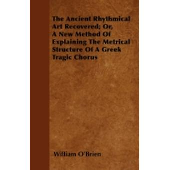The Ancient Rhythmical Art Recovered Or A New Method Of Explaining The Metrical Structure Of A Greek Tragic Chorus by OBrien & William
