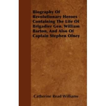Biography Of Revolutionary Heroes  Containing The Life Of Brigadier Gen. William Barton And Also Of Captain Stephen Olney by Williams & Catherine Read