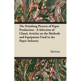 The Finishing Process of Paper Production  A Selection of Classic Articles on the Methods and Equipment Used in the Paper Industry by Various