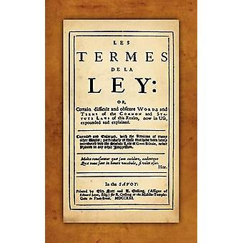 Les Termes de la Ley Or Certain Difficult and Obscure Words and Terms of the  Common and Statute Laws of This Realm Now in Use Expounded and Explained. Corrected and Enlarged with the Addition of by Rastell & John