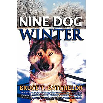 Nine Dog Winter In 1980 Two Young Canadians Recruited Nine Rowdy Sled Dogs and Headed Out Camping in the Yukon as Temperatures Plung by Batchelor & Bruce T.