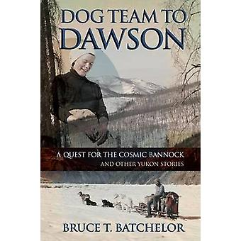 Dog Team to Dawson A Quest for the Cosmic Bannock and Other Yukon Stories by Batchelor & Bruce T.