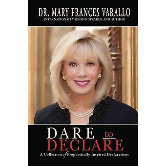 Dare to Declare A Collection of Prophetically Inspired Declarations by Varallo & Dr. Mary Frances