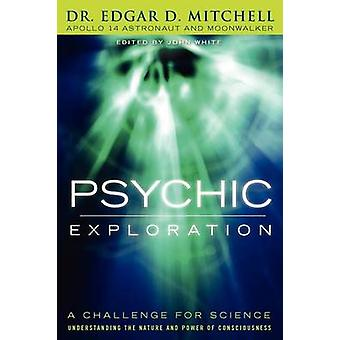 Psychic Exploration A Challenge for Science Understanding the Nature and Power of Consciousness by Mitchell & Edgar D.