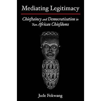 Mediating Legitimacy Chieftaincy and Democratisation in Two African Chiefdoms by Fokwang & Jude