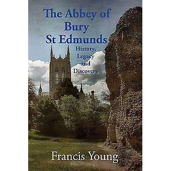 The Abbey of Bury St Edmunds History Legacy and Discovery by Young & Francis