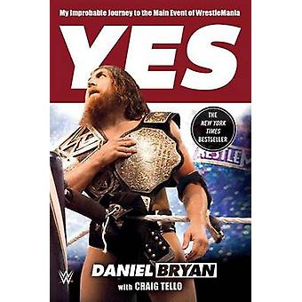 Yes - My Improbable Journey to the Main Event of Wrestlemania by Danie