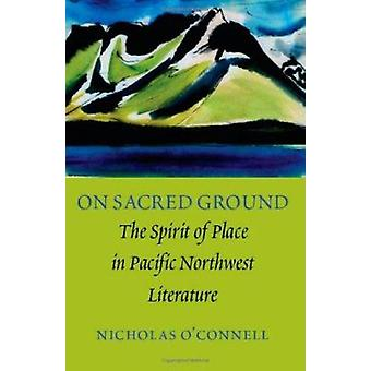 On Sacred Ground - The Spirit of Place in Pacific Northwest Literature
