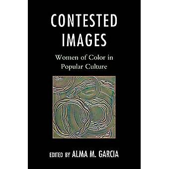 Contested Images - Women of Color in Popular Culture by Alma M. Garcia
