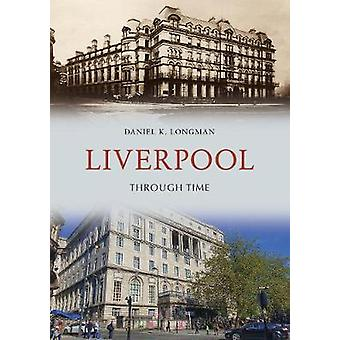 Liverpool Through Time by Daniel K. Longman - 9781445653266 Book