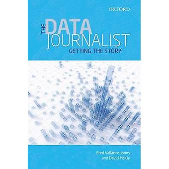 The Data Journalist  Getting the Story by Fred Vallance Jones & David McKie