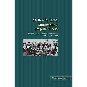 Kulturpolitik Um Jeden Preis - Die Geschichte Des Goethe-Instituts Von