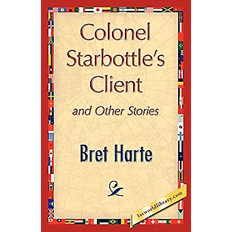 Colonel Starbottle's Client and Other Stories by Bret Harte - 9781421