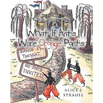 What If Ants Wore Orange Pants by Alice J Strauss - 9781641381703 Book