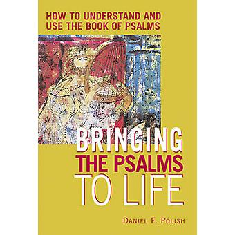 Bringing the Psalms to Life  How to Understand and Use the Book of Psalms by Daniel Polish