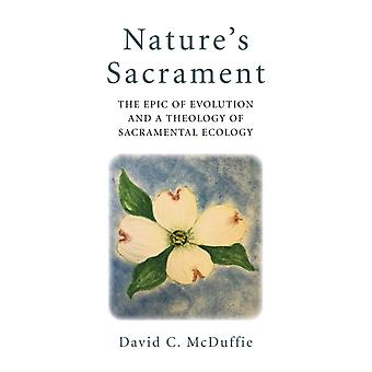 Natures Sacrament  The Epic of Evolution and a Theology of Sacramental Ecology by David C. Mcduffie