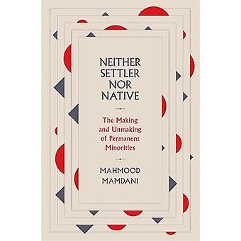 Neither Settler nor Native The Making and Unmaking of Permanent Minorities