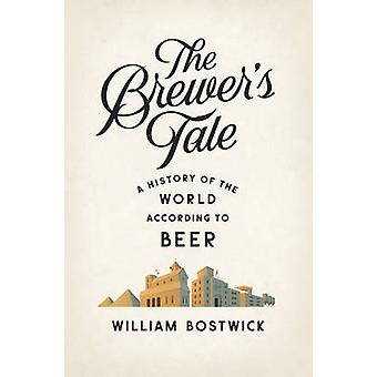 The Brewer's Tale - A History of the World According to Beer by Willia